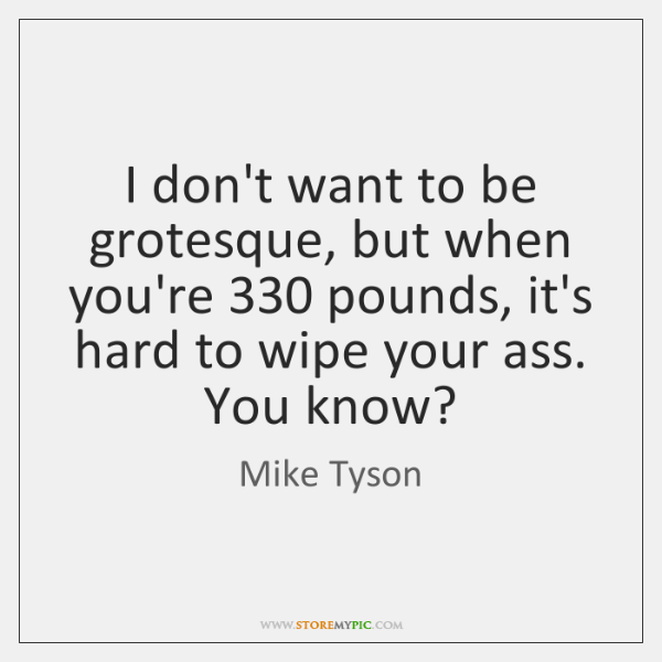 I don't want to be grotesque, but when you're 330 pounds, it's hard ...