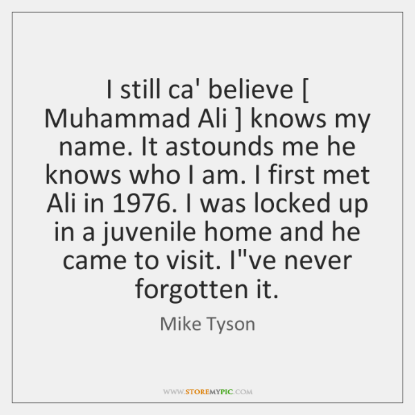 I still ca' believe [ Muhammad Ali ] knows my name. It astounds me ...