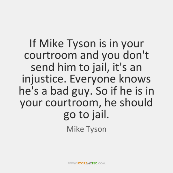 If Mike Tyson is in your courtroom and you don't send him ...