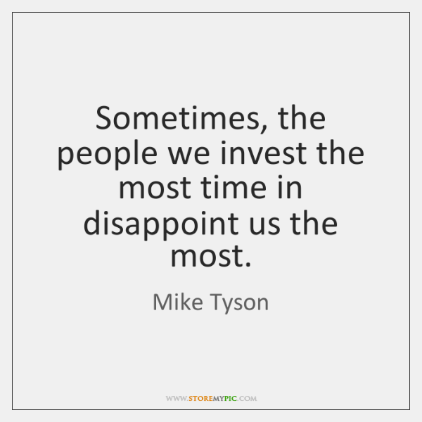Sometimes, the people we invest the most time in disappoint us the ...
