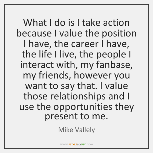 What I do is I take action because I value the position ...
