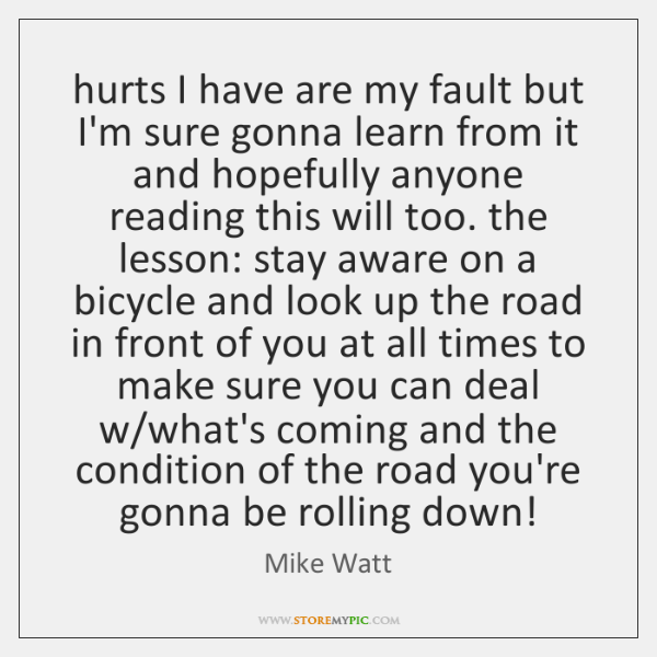 hurts I have are my fault but I'm sure gonna learn from ...