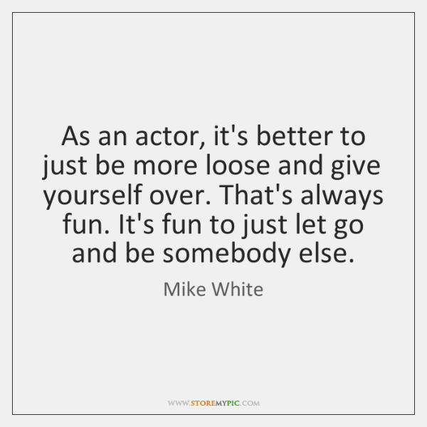 As an actor, it's better to just be more loose and give ...