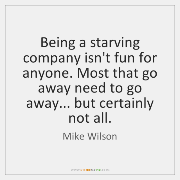Being a starving company isn't fun for anyone. Most that go away ...