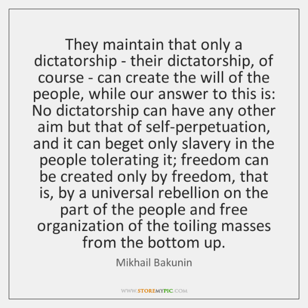 They maintain that only a dictatorship - their dictatorship, of course - ...