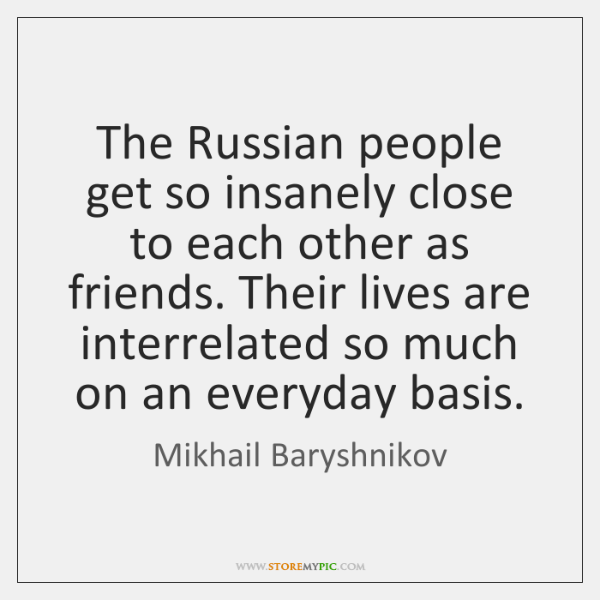 The Russian people get so insanely close to each other as friends. ...