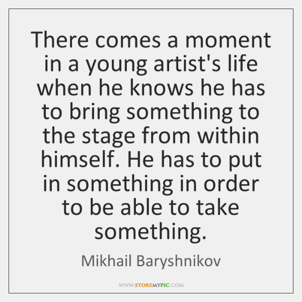 There comes a moment in a young artist's life when he knows ...