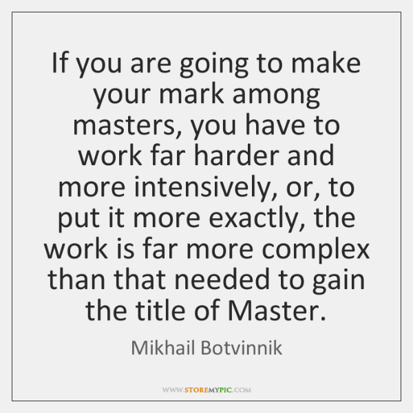 If you are going to make your mark among masters, you have ...