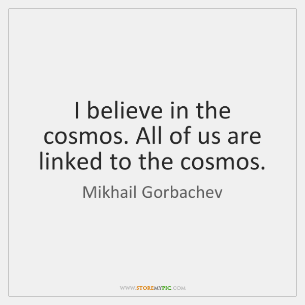 I believe in the cosmos. All of us are linked to the ...