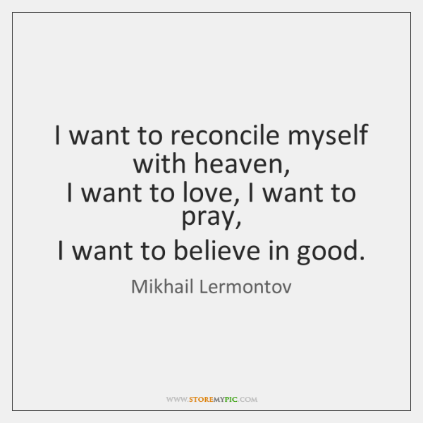 I want to reconcile myself with heaven,   I want to love, I ...