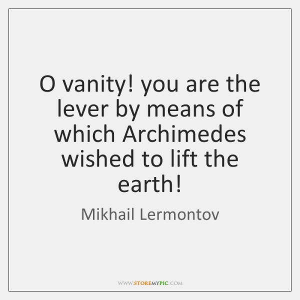 O vanity! you are the lever by means of which Archimedes wished ...