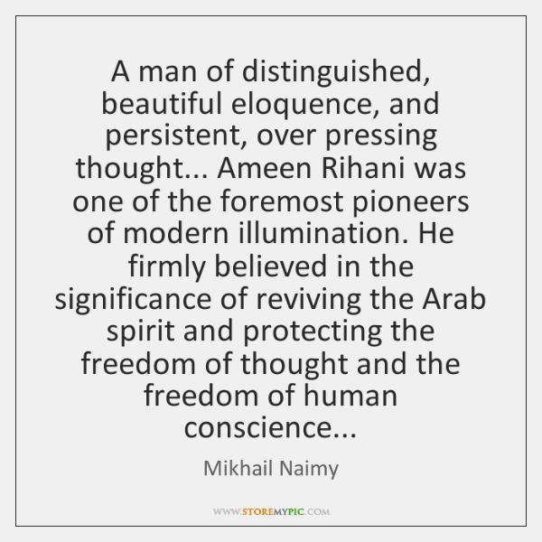 A man of distinguished, beautiful eloquence, and persistent, over pressing thought... Ameen ...