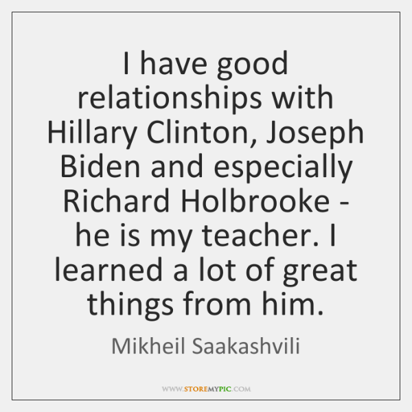 I have good relationships with Hillary Clinton, Joseph Biden and especially Richard ...