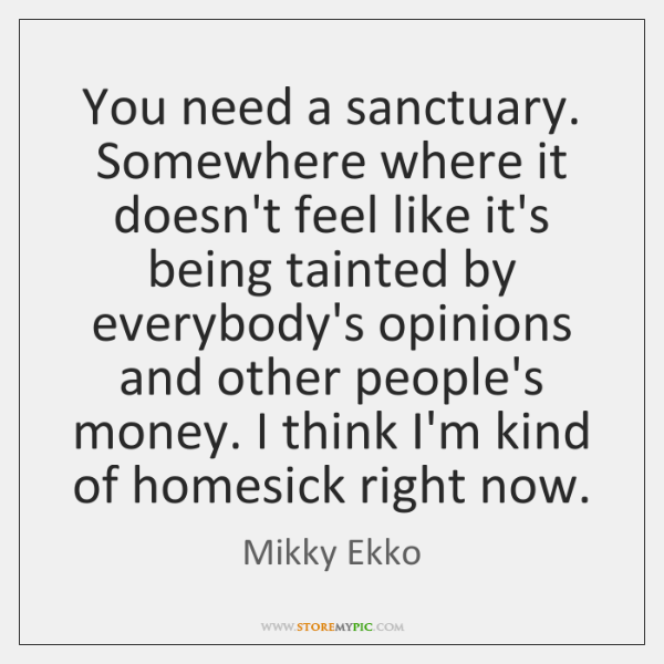 You need a sanctuary. Somewhere where it doesn't feel like it's being ...