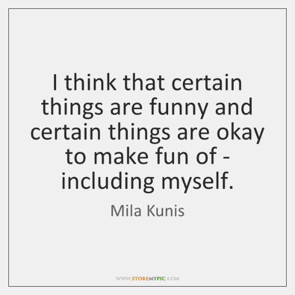 I think that certain things are funny and certain things are okay ...