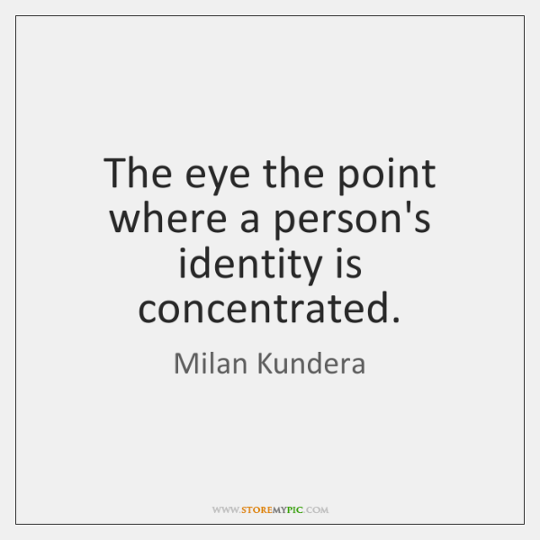 The eye the point where a person's identity is concentrated.