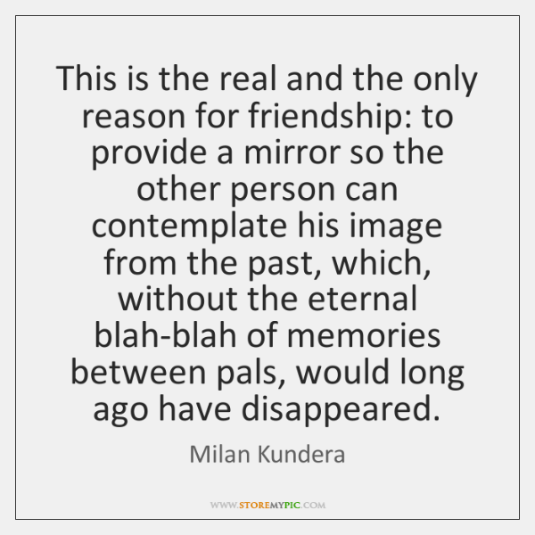 This is the real and the only reason for friendship: to provide ...