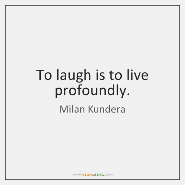 To laugh is to live profoundly.