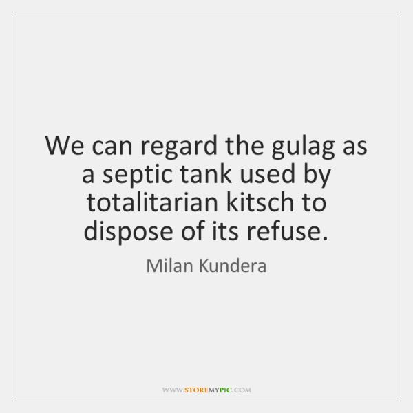 We can regard the gulag as a septic tank used by totalitarian ...