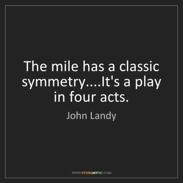 John Landy: The mile has a classic symmetry....It's a play in four...