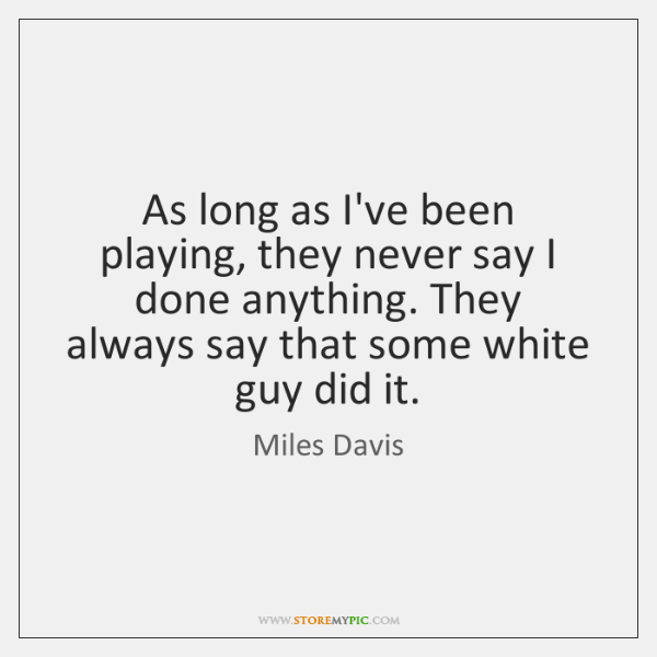 As long as I've been playing, they never say I done anything. ...