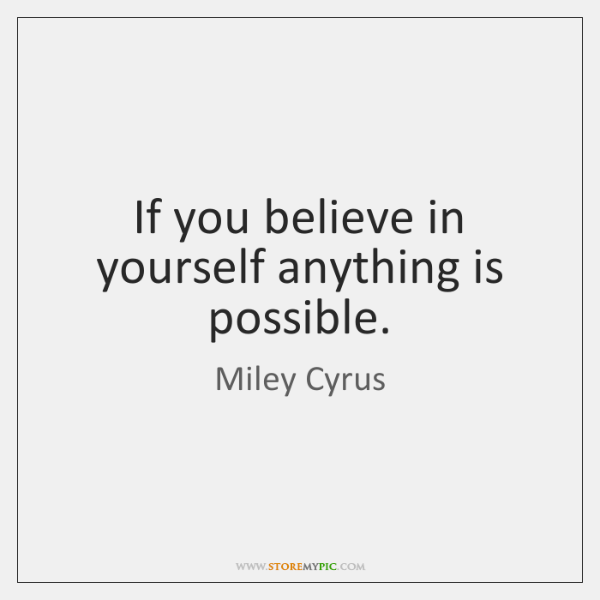 If you believe in yourself anything is possible.
