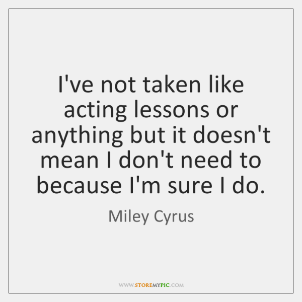 I've not taken like acting lessons or anything but it doesn't mean ...
