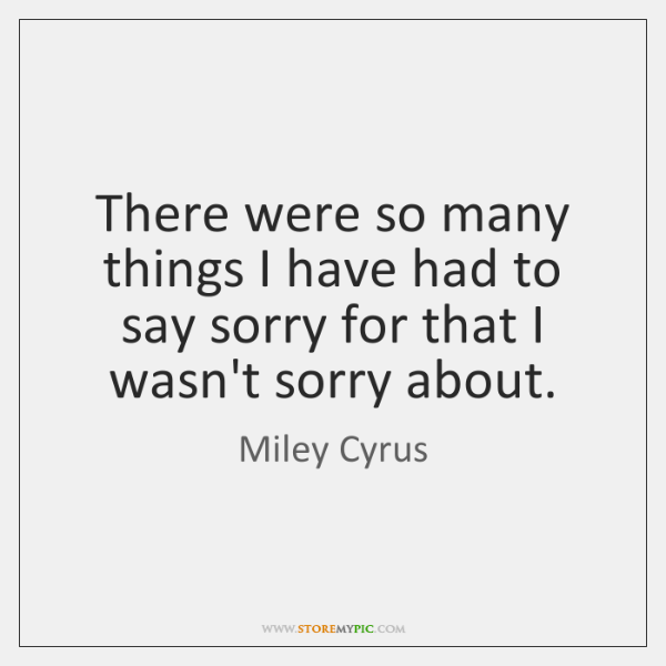 There were so many things I have had to say sorry for ...