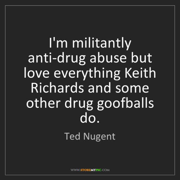 Ted Nugent: I'm militantly anti-drug abuse but love everything Keith...