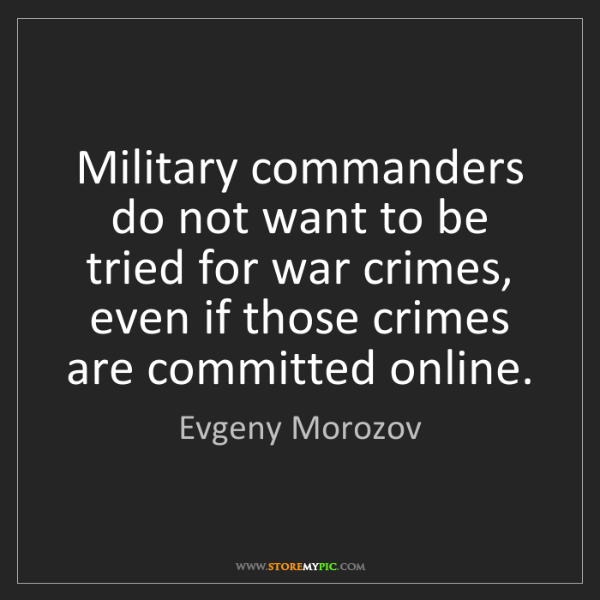 Evgeny Morozov: Military commanders do not want to be tried for war crimes,...