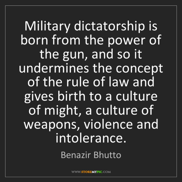 Benazir Bhutto: Military dictatorship is born from the power of the gun,...