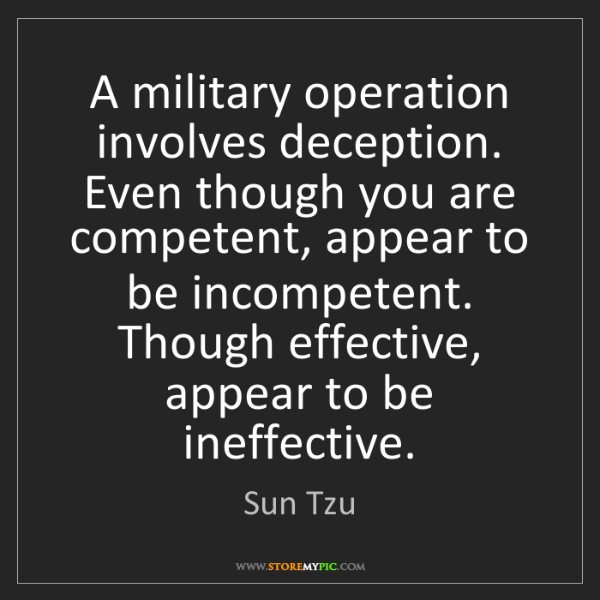 Sun Tzu: A military operation involves deception. Even though...