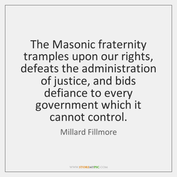 The Masonic fraternity tramples upon our rights, defeats the administration of justice, ...