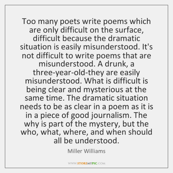 Too many poets write poems which are only difficult on the surface, ...