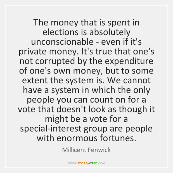 The money that is spent in elections is absolutely unconscionable - even ...