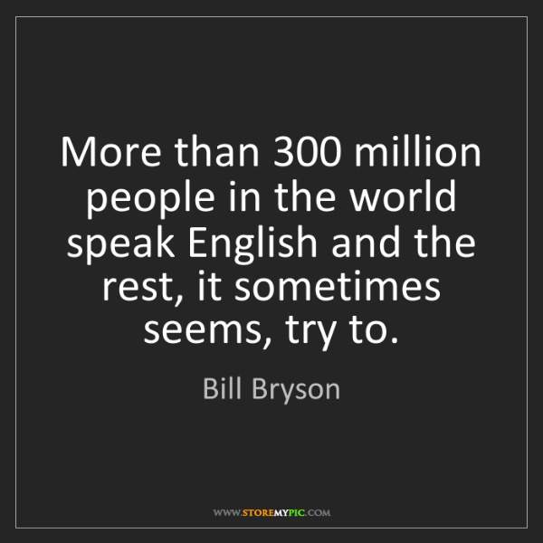 Bill Bryson: More than 300 million people in the world speak English...