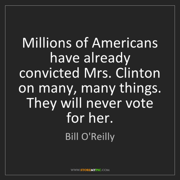 Bill O'Reilly: Millions of Americans have already convicted Mrs. Clinton...