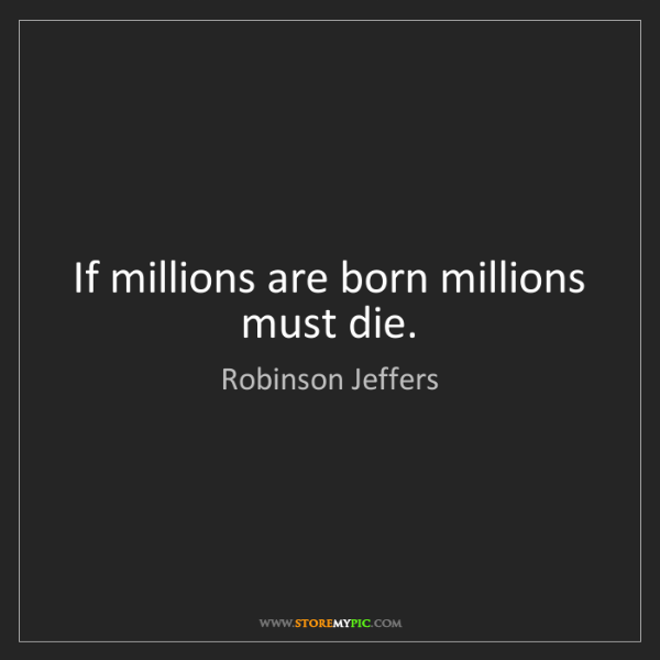 Robinson Jeffers: If millions are born millions must die.