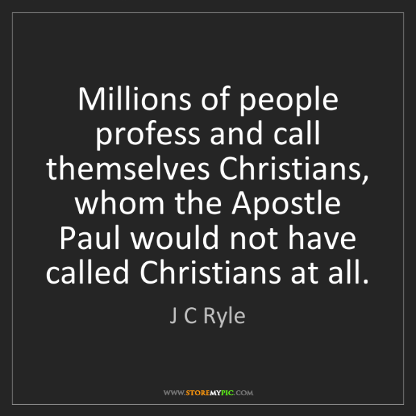 J C Ryle: Millions of people profess and call themselves Christians,...