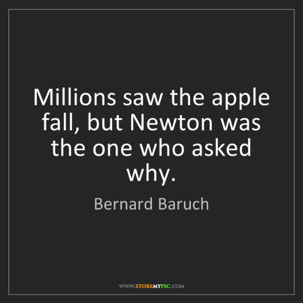 Bernard Baruch: Millions saw the apple fall, but Newton was the one who...