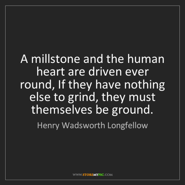 Henry Wadsworth Longfellow: A millstone and the human heart are driven ever round,...