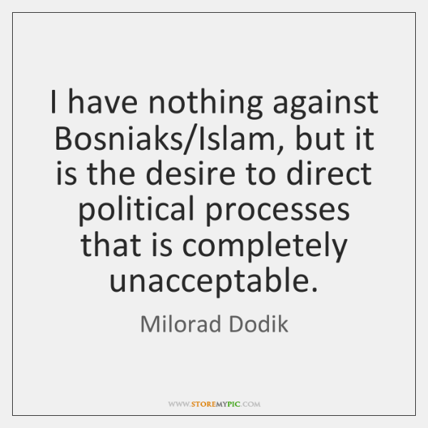 I have nothing against Bosniaks/Islam, but it is the desire to ...