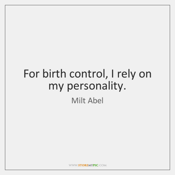 For birth control, I rely on my personality.