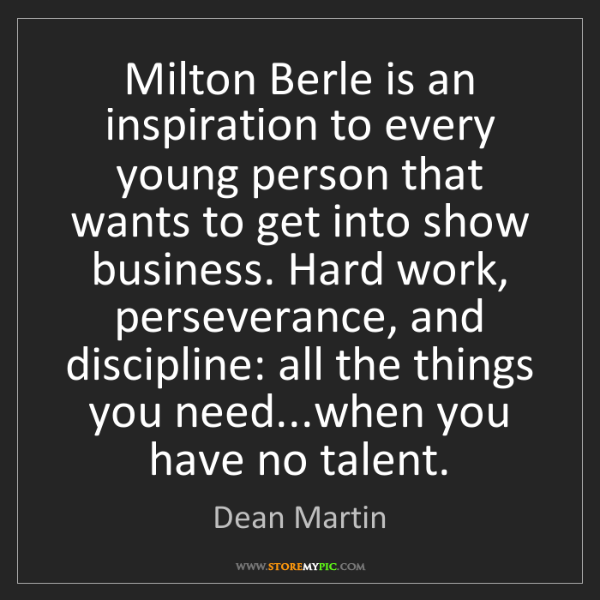 Dean Martin: Milton Berle is an inspiration to every young person...