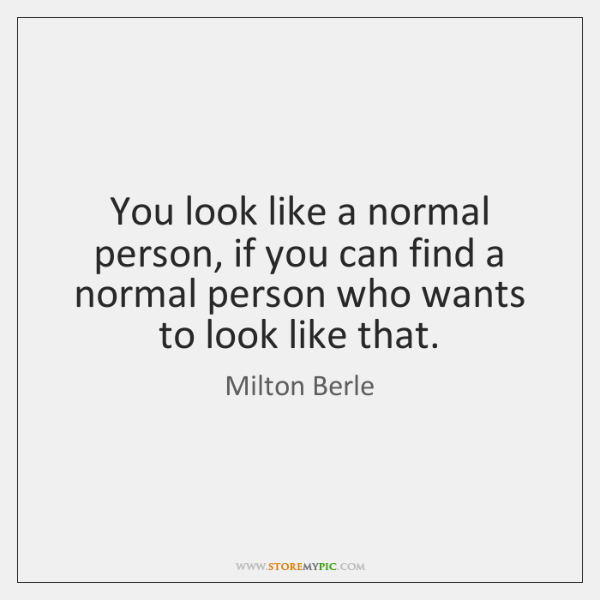 You look like a normal person, if you can find a normal ...