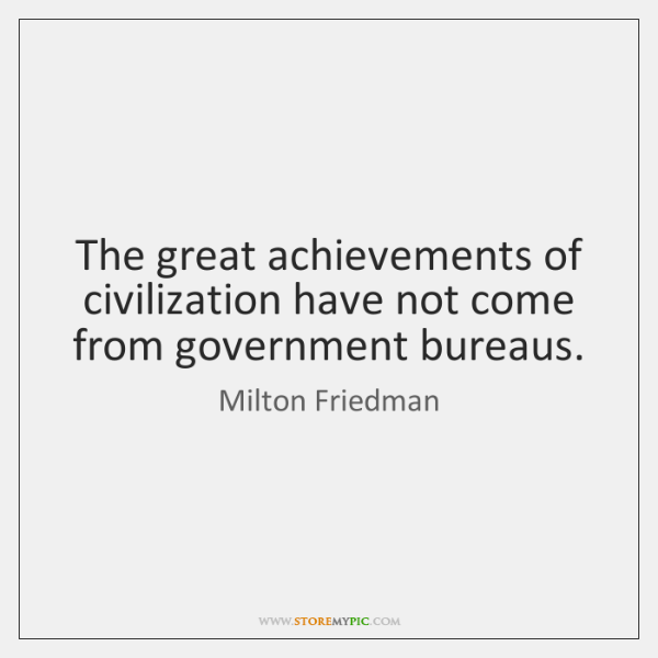 The great achievements of civilization have not come from government bureaus.