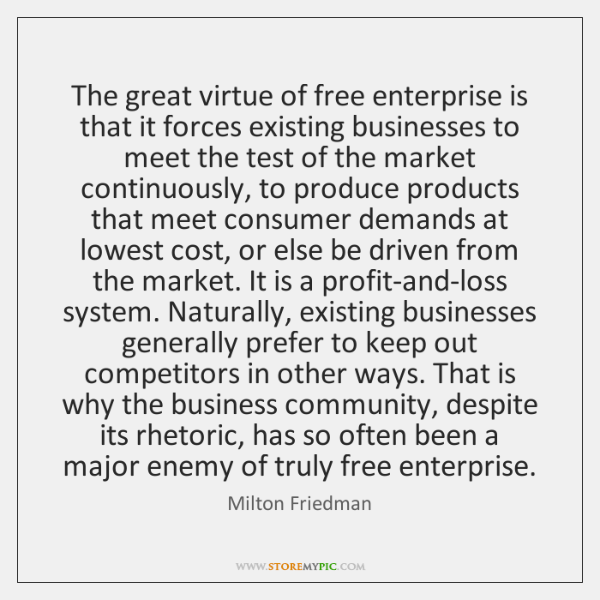 The great virtue of free enterprise is that it forces existing businesses ...