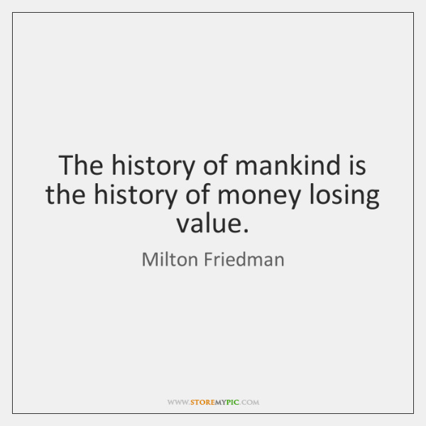 The history of mankind is the history of money losing value.