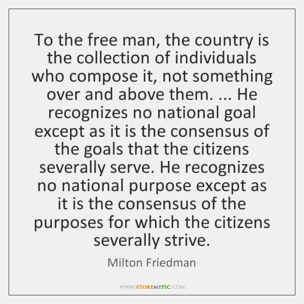 To the free man, the country is the collection of individuals who ...