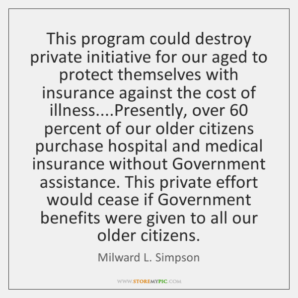 This program could destroy private initiative for our aged to protect themselves ...